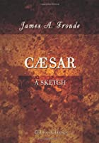 Cover of the book Caesar: a Sketch by James Anthony Froude