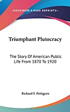 Cover of the book Triumphant plutocracy; the story of American public life from 1870 to 1920 by Richard F. (Richard Franklin) Pettigrew