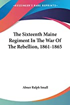 Cover of the book The Sixteenth Maine regiment in the war of the rebellion by Abner Ralph Small