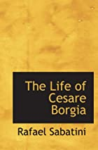 Cover of the book The Life of Cesare Borgia by Rafael Sabatini