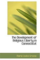 Cover of the book The Development of Religious Liberty in Connecticut by Maria Louise Greene