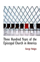 Cover of the book Three hundred years of the Episcopal Church in America by George Hodges
