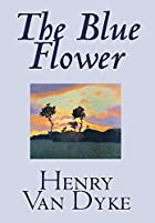 Cover of the book The Blue Flower by Henry Van Dyke