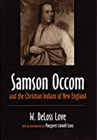 Cover of the book Samson Occom and the Christian Indians of New England by William DeLoss Love