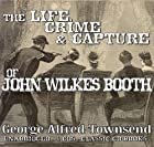 Cover of the book The Life, Crime, and Capture of John Wilkes Booth by George Alfred Townsend