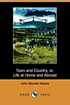 Cover of the book Town and Country; or, life at home and abroad, without and within us by John S. Adams