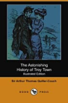 Cover of the book The Astonishing History of Troy Town by Arthur Thomas Quiller-Couch