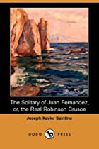 Cover of the book The solitary of Juan Fernandez, or, The real Robinson Crusoe by M. Xavier
