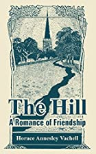 Cover of the book The Hill: A Romance of Friendship by Horace Annesley Vachell