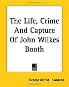 Another cover of the book The Life, Crime, and Capture of John Wilkes Booth by George Alfred Townsend