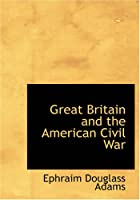 Cover of the book Great Britain and the American Civil War by Ephraim Douglass Adams