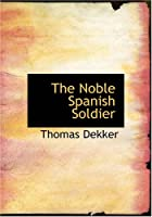 Cover of the book The Noble Spanish Soldier by Thomas Dekker