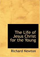 Cover of the book The Life of Jesus Christ for the Young by Richard Newton