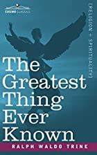 Cover of the book The greatest thing ever known by Ralph Waldo Trine