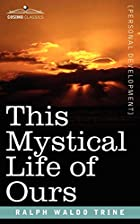 Cover of the book This mystical life of ours by Ralph Waldo Trine