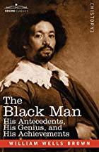 Cover of the book The black man: his antecedents, his genius, and his achievements by William Wells Brown