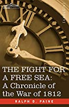 Cover of the book The Fight for a Free Sea: A Chronicle of the War of 1812 by Ralph Delahaye Paine