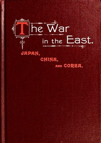 Cover of the book The war in the East : Japan, China, and Corea : a complete history of the war ... : with a preliminary account of the customs, habits and history of by Trumbull White