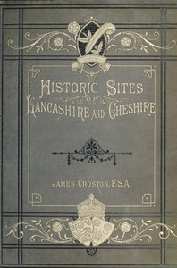 Cover of the book Historic sites of Lancashire and Cheshire : a wayfarer's notes in the Palatine counties, historical, legendary, genealogical and descriptive by James Croston