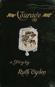 Cover of the book Courage; a story wherein every one comes to the conclusion that the courage in question proved a courage worth having by Ruth Ogden