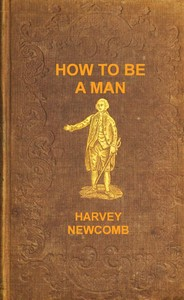 Cover of the book How to be a man : a book for boys, containing useful hints on the formation of character by Harvey Newcomb