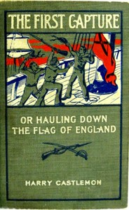 Cover of the book The first capture; or, Hauling down the flag of England by Harry Castlemon