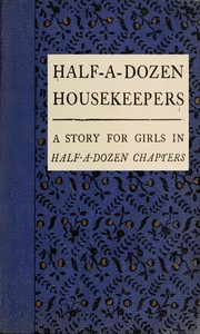 Cover of the book Half-a-dozen housekeepers; a story for girls, in half-a-dozen chapters by Kate Douglas Smith Wiggin