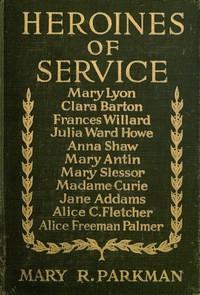Cover of the book Heroines of service; Mary Lyon, Alice Freeman Palmer, Clara Barton, Frances Willard, Julia Ward Howe, Anna Shaw, Mary Antin, Alice C. Fletcher, Mary by Mary Rosetta Parkman