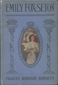 Cover of the book Emily Fox-Seton Being The Making of a Marchioness and The Methods of Lady Walderhurst by Frances Hodgson Burnett