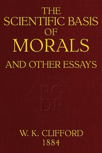 Cover of the book The scientific basis of morals : and other essays, viz. : right and wrong, the ethics of belief, the ethics of religion by William Kingdon Clifford