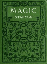 Cover of the book Magic : in which are given clear and concise explanations of all the well-known illusions, as well as many new ones by Ellis Stanyon