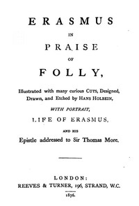 Cover of the book Erasmus in praise of folly : with portrait, life of Erasmus, and his Epistle to Sir Thomas More ; illustrated with many curious engravings, designed, by Desiderius Erasmus