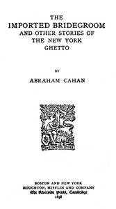 Cover of the book The imported bridegroom, and other stories of the New York ghetto by Abraham Cahan