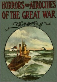 Cover of the book Horrors and atrocities of the great war, including the tragic destruction of the Lusitania, a new kind of warfare, comprising the desolation of by Logan Marshall