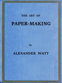 Cover of the book The art of paper-making : a practical handbook of the manufacture of paper from rags, esparto, straw, and other fibrous materials, including the by Alexander Watt