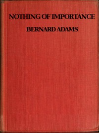 Cover of the book Nothing of importance; a record of eight months at the front with a Welsh battalion, October, 1915, to June, 1916 by John Bernard Pye Adams