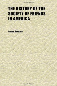 Cover of the book The history of the Society of Friends in America (Volume 1 pt.4) by James Bowden