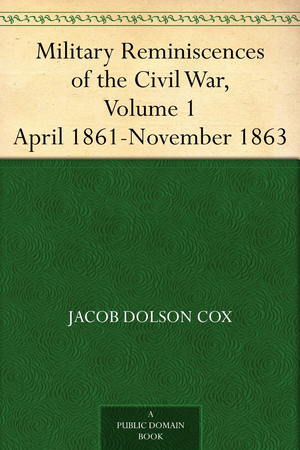 Cover of the book Military Reminiscences of the Civil War, Volume 1: April 1861-November 1863 by Jacob D. (Jacob Dolson) Cox