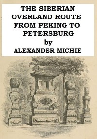 Cover of the book The Siberian overland route from Peking to Petersburg, through the deserts and steppes of Mongolia, Tartary, &c by Alexander Michie
