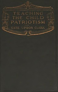 Cover of the book Teaching the Child Patriotism by Kate Upson Clark