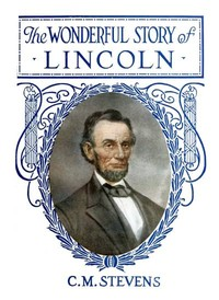 Cover of the book The Wonderful Story of Lincoln by Charles M. Stevens