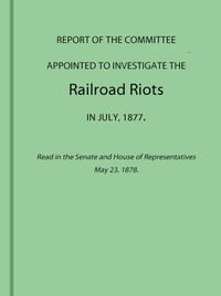 Cover of the book Report of the Committee Appointed to Investigate the Railroad Riots in July, 1877 by Various