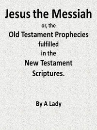 Cover of the book Jesus, The Messiah; or, the Old Testament Prophecies Fulfilled in the New Testament Scriptures, by a Lady by Anonymous