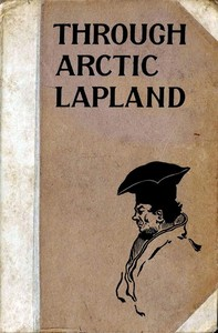 Cover of the book Through Arctic Lapland by Charles John Cutcliffe Wright Hyne