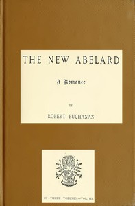Cover of the book The New Abelard: A Romance, Volume 3 (of 3) by Robert Williams Buchanan