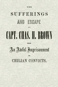 cover for book The Sufferings and Escape of Capt. Chas. H. Brown From an Awful Imprisonment by Chilian Convicts