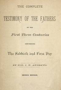 Cover of the book The complete testimony of the fathers of the first three centuries concerning the Sabbath and first day by John Nevins Andrews