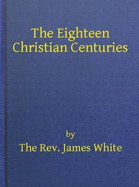 Cover of the book The eighteen Christian centuries by James White