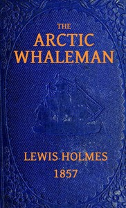 Cover of the book The Arctic whaleman ; or,Winter in the Arctic Ocean: being a narrative of the wreck of the whale ship Citizen : together with a brief history of by Lewis Holmes