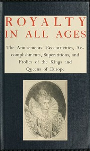 Cover of the book Royalty in all ages; the amusements, eccentricities, accomplishments, superstitions, and frolics of the kings and queens of Europe by T. F. Thiselton (Thomas Firminger Thiselton) Dyer